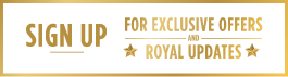 SIGN UP NOW FOR EXCLUSIVE OFFERS AND ROYAL UPDATES